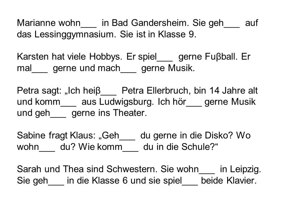 Marianne wohn___ in Bad Gandersheim. Sie geh___ auf das Lessinggymnasium. Sie ist in Klasse 9. Karsten hat viele Hobbys. Er spiel___ gerne Fuβball. Er