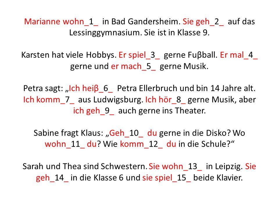 Marianne wohn_1_ in Bad Gandersheim. Sie geh_2_ auf das Lessinggymnasium. Sie ist in Klasse 9. Karsten hat viele Hobbys. Er spiel_3_ gerne Fuβball. Er