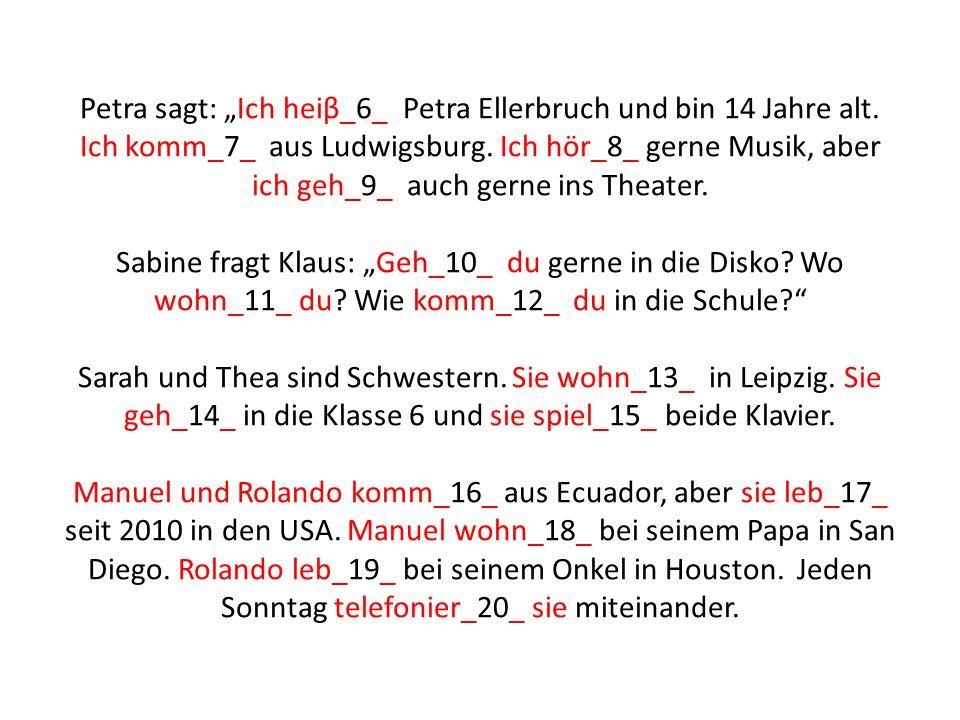 """Petra sagt: """"Ich heiβ_6_ Petra Ellerbruch und bin 14 Jahre alt. Ich komm_7_ aus Ludwigsburg. Ich hör_8_ gerne Musik, aber ich geh_9_ auch gerne ins Th"""