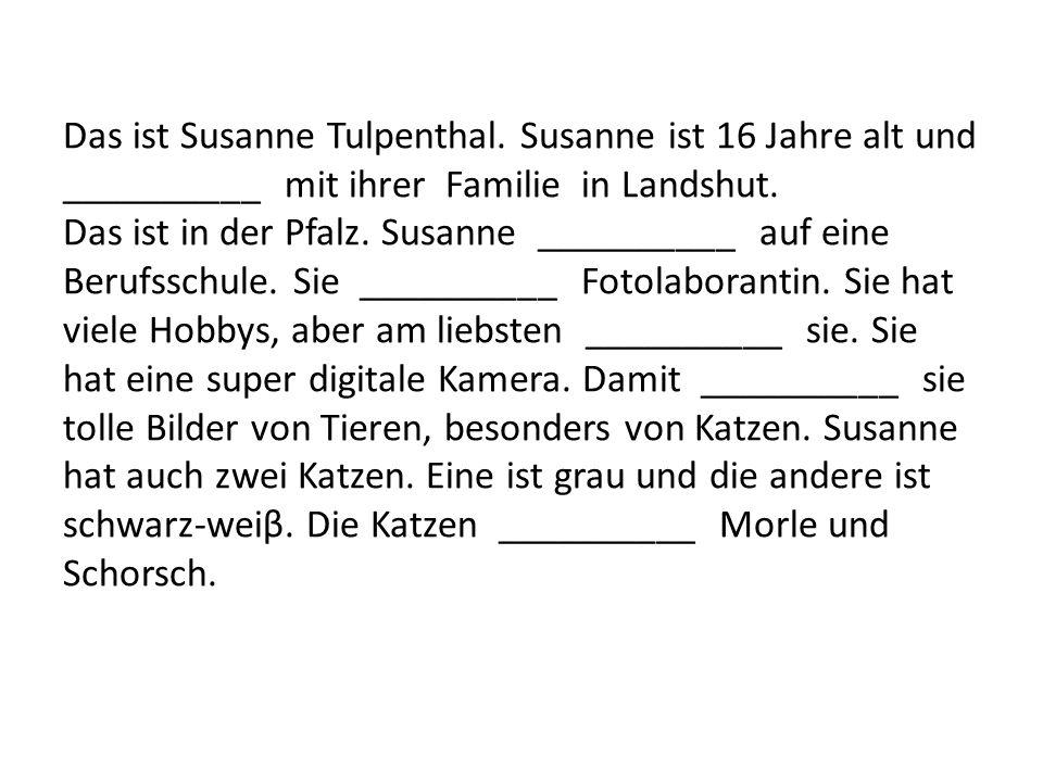Das ist Susanne Tulpenthal. Susanne ist 16 Jahre alt und __________ mit ihrer Familie in Landshut. Das ist in der Pfalz. Susanne __________ auf eine B