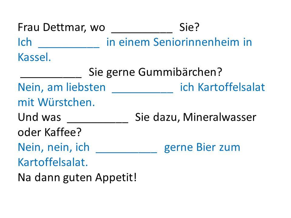 Frau Dettmar, wo __________ Sie? Ich __________ in einem Seniorinnenheim in Kassel. __________ Sie gerne Gummibärchen? Nein, am liebsten __________ ic