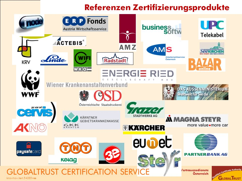 Vertrauensdienste Österreich RKS-CARD - Zeitplan und Rollout -nach unseren Analysen besteht 2016 der Bedarf an 250-300.000 RKS-CARDs -abhängig vom BMF (Datenbank) steht für Rollout ein Zeitraum von 6-9 Monaten zur Verfügung -das entspricht etwa 1.500 Karten pro Tag -technisch ist GLOBALTRUST für diesen Ansturm gerüstet, der Engpass kann der korrekte Antragsnachweis sein -Netzwerke von Registrierungsstellen mit RK-Händler und Support-Technik kommt dabei eine Schlüsselrolle zu -Ziel sind möglichst viele Subskriptionsbestellungen bis BMF- Start, wir rechnen mit der Ausgabe von 2.000 RKS-CARDs in den ersten zwei Wochen nach BMF-Start GLOBALTRUST CERTIFICATION SERVICE knowhow.text.54285nee GLOBALTRUST RKS-CARD