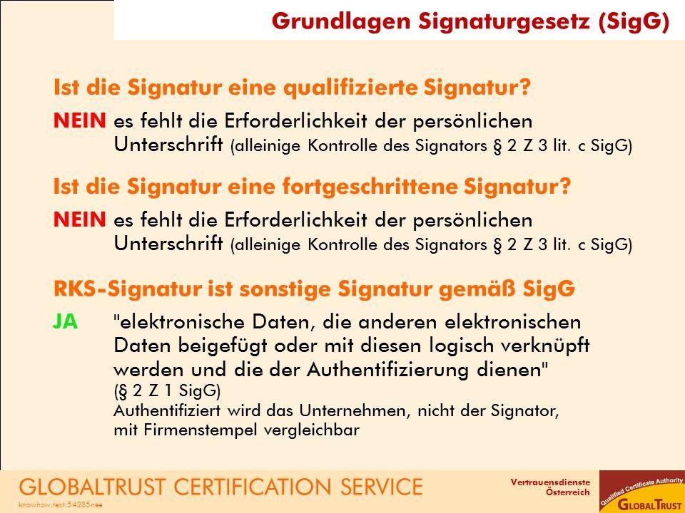 Vertrauensdienste Österreich Technische Informationen zur RKS-CARD -Sichere Signaturerstellungseinheit ist eine Smartcard gemäß ISO 7816 Standard -kann auch als Micro-SIM-Karte ausgeliefert werden -wird von zahlreichen Cardreadern unterstützt, Schnittstellen: USB, seriell, intern (wir machen laufend Tests) -unterstützt verlangtes Hash-Verfahren -Zertifikat enthält alle Informationen gemäß RKSV -Smartcard technisch ident zur E-Card der Sozialversicherung -Entwickler erhalten Schnittstellenbeschreibung + Kodierinformationen -Kunden erhalten Funktions- und Sicherheitsgarantie für die bestellte Laufzeit GLOBALTRUST CERTIFICATION SERVICE knowhow.text.54285nee GLOBALTRUST RKS-CARD
