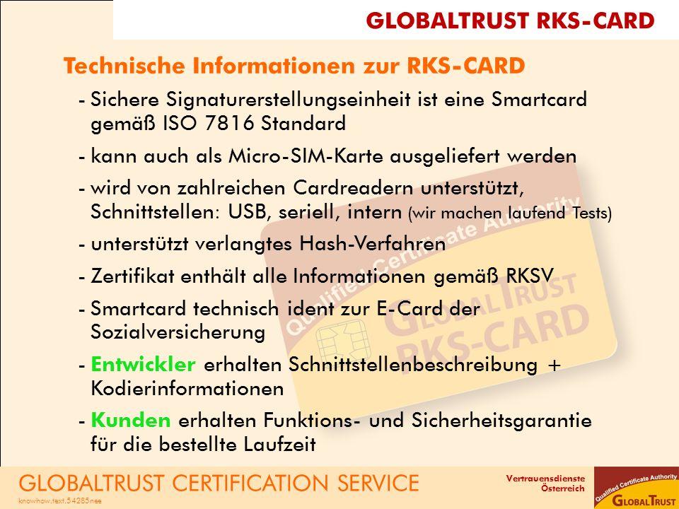 Vertrauensdienste Österreich RKS-CLOUD - die virtuelle SignaturKarte Leistungen -HSM-Signaturlösung - GLOBALTRUST kooperiert mit Gemalto Safenet, führender Sicherheitshersteller -Zertifikat mit unbegrenzter Laufzeit -garantierte Responsezeit < 100 ms Konditionen -Zertifikat zur RKS-CLOUD gratis -Paketlösung für Signaturen, z.B.
