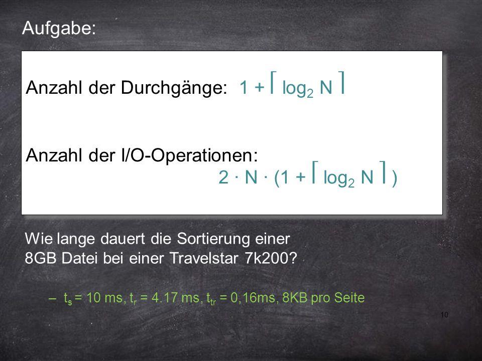 10 Aufgabe: Anzahl der Durchgänge: 1 + log 2 N Anzahl der I/O-Operationen: 2 ∙ N ∙ (1 + log 2 N ) Anzahl der Durchgänge: 1 + log 2 N Anzahl der I/O-Op