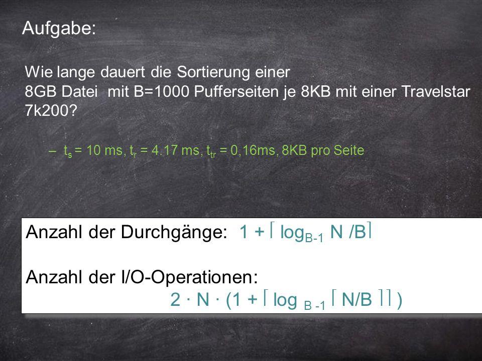 17 Aufgabe: Anzahl der Durchgänge: 1 + log B-1 N /B Anzahl der I/O-Operationen: 2 ∙ N ∙ (1 + log B -1 N/B ) Anzahl der Durchgänge: 1 + log B-1 N /B An