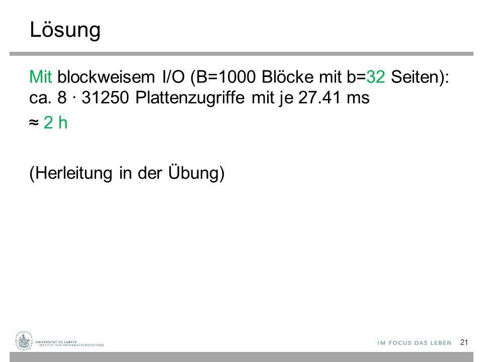 Lösung 21 Mit blockweisem I/O (B=1000 Blöcke mit b=32 Seiten): ca. 8 ∙ 31250 Plattenzugriffe mit je 27.41 ms ≈ 2 h (Herleitung in der Übung)
