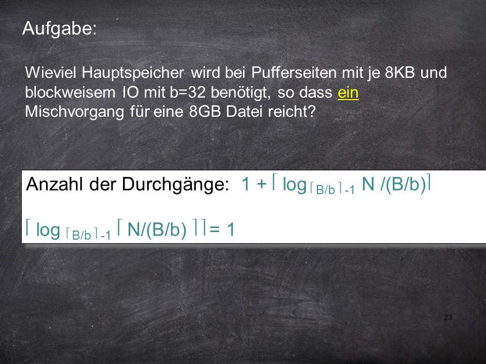 23 Aufgabe: Anzahl der Durchgänge: 1 + log B/b -1 N /(B/b) log B/b -1 N/(B/b) = 1 Anzahl der Durchgänge: 1 + log B/b -1 N /(B/b) log B/b -1 N/(B/b) =