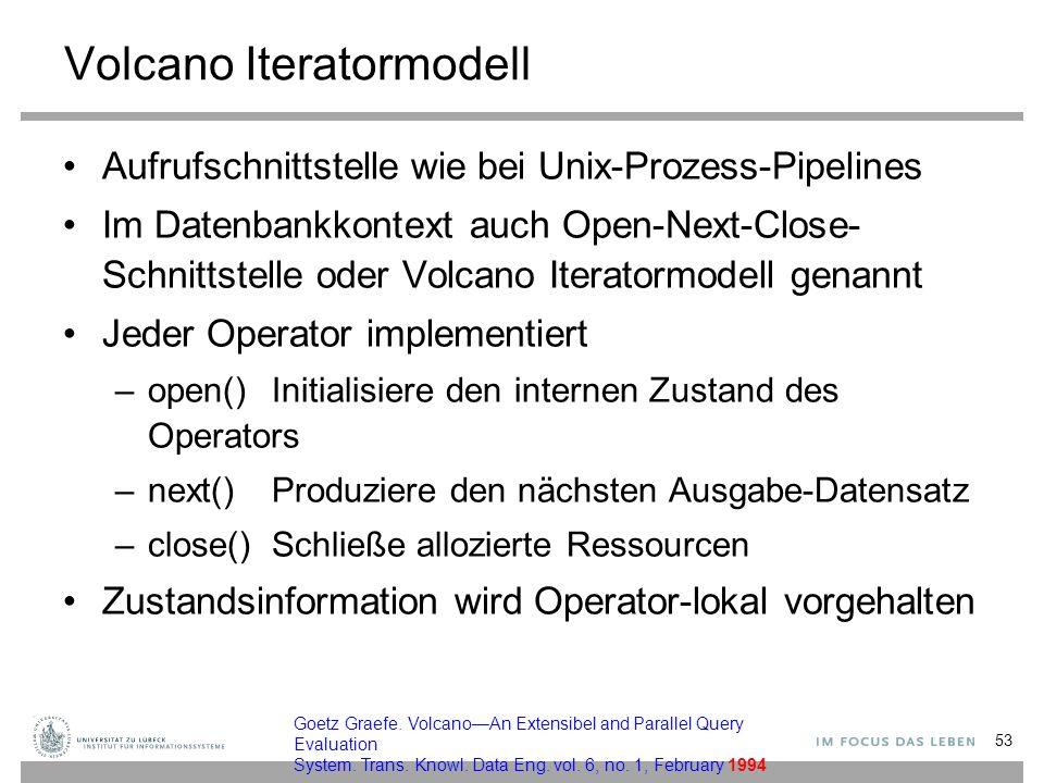 Volcano Iteratormodell Aufrufschnittstelle wie bei Unix-Prozess-Pipelines Im Datenbankkontext auch Open-Next-Close- Schnittstelle oder Volcano Iterato