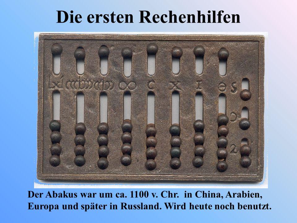 Die ersten Rechenhilfen Der Abakus war um ca. 1100 v. Chr. in China, Arabien, Europa und später in Russland. Wird heute noch benutzt.