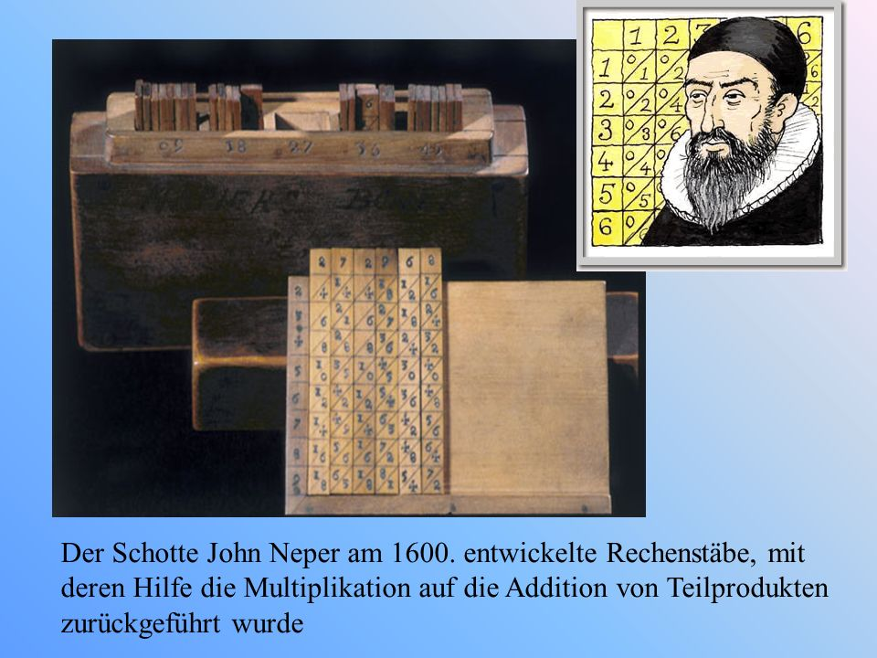 Der Schotte John Neper am 1600. entwickelte Rechenstäbe, mit deren Hilfe die Multiplikation auf die Addition von Teilprodukten zurückgeführt wurde