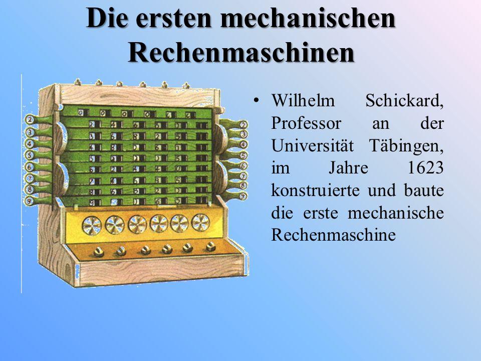 Die ersten mechanischen Rechenmaschinen Wilhelm Schickard, Professor an der Universität Täbingen, im Jahre 1623 konstruierte und baute die erste mecha