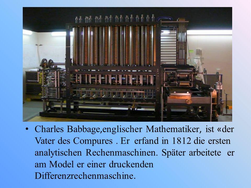 Charles Babbage, englischer Mathematiker, ist « der Vater des Compures. Er erfand in 1812 die ersten analytischen Rechenmaschinen. Später arbeitete er