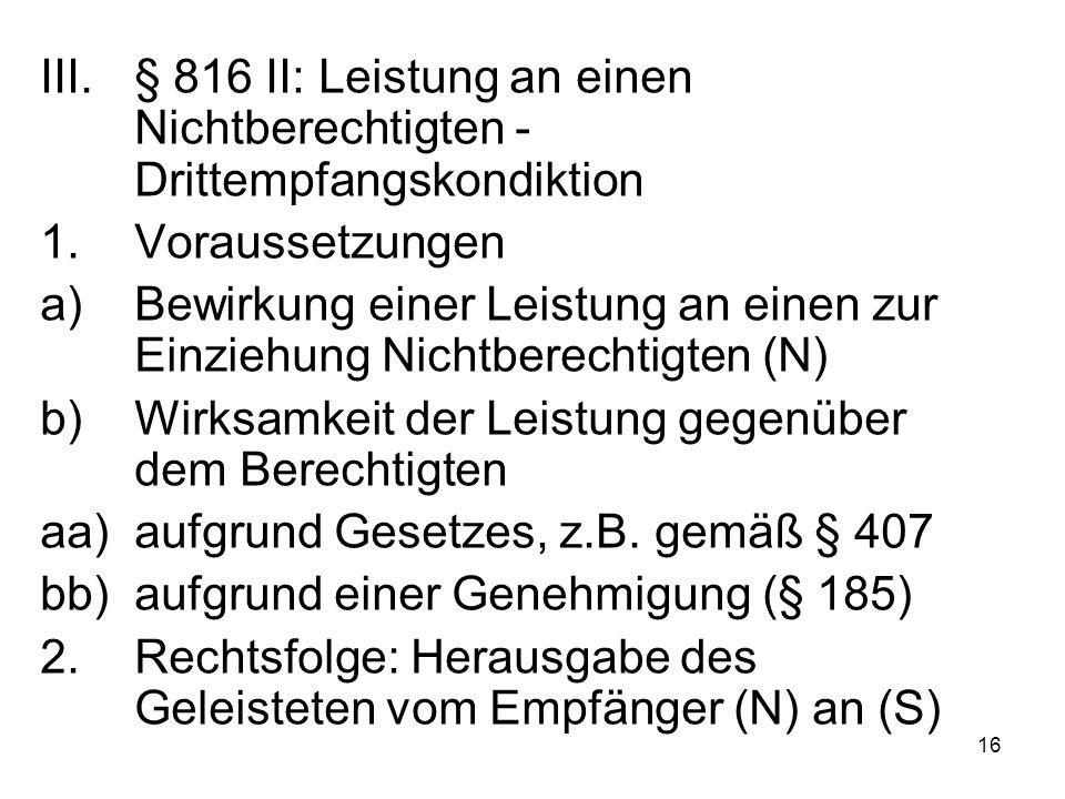 16 III.§ 816 II: Leistung an einen Nichtberechtigten - Drittempfangskondiktion 1.Voraussetzungen a)Bewirkung einer Leistung an einen zur Einziehung Nichtberechtigten (N) b)Wirksamkeit der Leistung gegenüber dem Berechtigten aa)aufgrund Gesetzes, z.B.