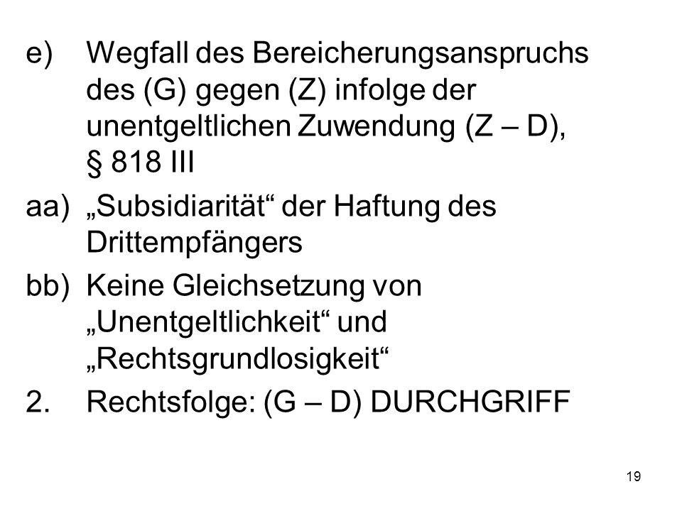 """19 e)Wegfall des Bereicherungsanspruchs des (G) gegen (Z) infolge der unentgeltlichen Zuwendung (Z – D), § 818 III aa)""""Subsidiarität der Haftung des Drittempfängers bb)Keine Gleichsetzung von """"Unentgeltlichkeit und """"Rechtsgrundlosigkeit 2.Rechtsfolge: (G – D) DURCHGRIFF"""