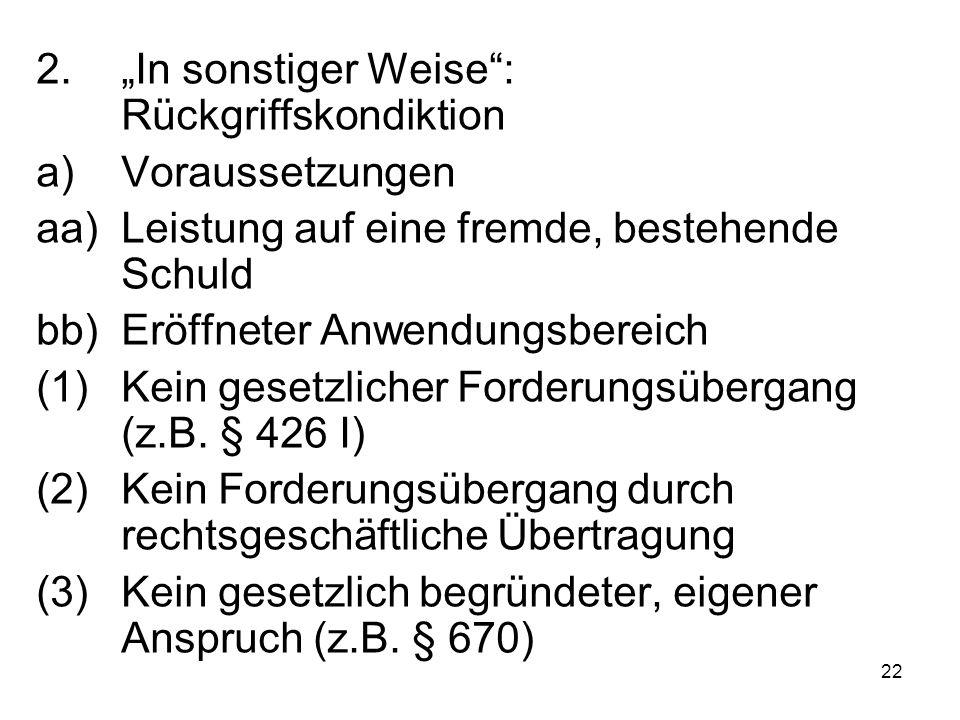 """22 2.""""In sonstiger Weise : Rückgriffskondiktion a)Voraussetzungen aa)Leistung auf eine fremde, bestehende Schuld bb)Eröffneter Anwendungsbereich (1)Kein gesetzlicher Forderungsübergang (z.B."""