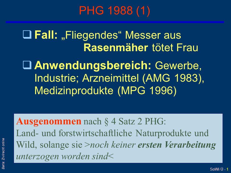 """SoWi Ü - 1 Barta: Zivilrecht online PHG 1988 (1) qFall: """" Fliegendes Messer aus Rasenmäher tötet Frau qAnwendungsbereich: Gewerbe, Industrie; Arzneimittel (AMG 1983), Medizinprodukte (MPG 1996) Ausgenommen nach § 4 Satz 2 PHG: Land- und forstwirtschaftliche Naturprodukte und Wild, solange sie >noch keiner ersten Verarbeitung unterzogen worden sind<"""