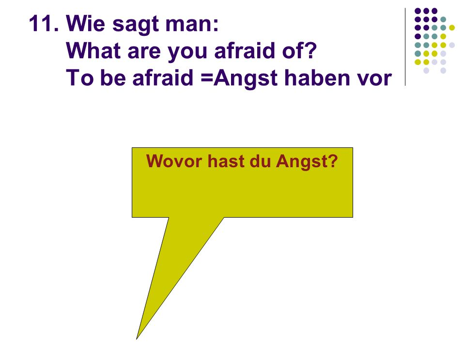 11. Wie sagt man: What are you afraid of To be afraid =Angst haben vor Wovor hast du Angst