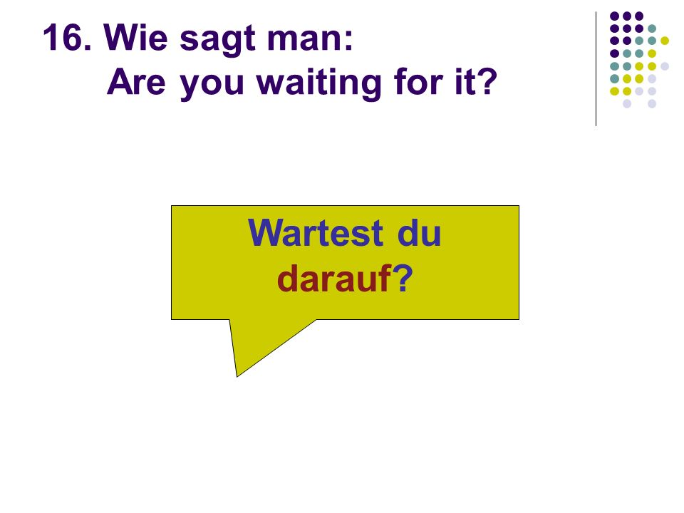 16. Wie sagt man: Are you waiting for it Wartest du darauf