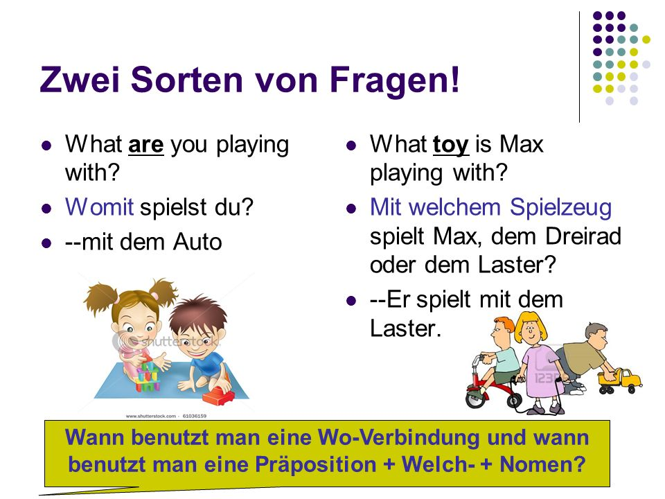 Zwei Sorten von Fragen. What are you playing with.