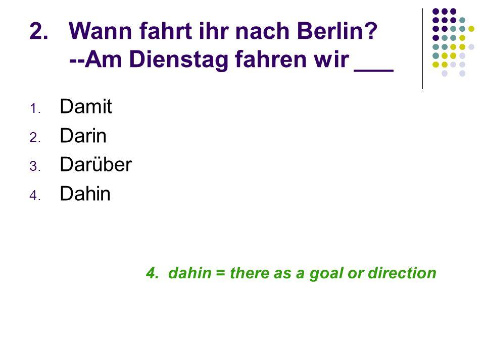 2.Wann fahrt ihr nach Berlin. --Am Dienstag fahren wir ___ 1.