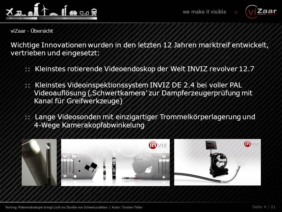 Seite 4 / 21 Wichtige Innovationen wurden in den letzten 12 Jahren marktreif entwickelt, vertrieben und eingesetzt: :: Kleinstes rotierende Videoendoskop der Welt INVIZ revolver 12.7 :: Kleinstes Videoinspektionssystem INVIZ DE 2.4 bei voller PAL Videoauflösung ('Schwertkamera' zur Dampferzeugerprüfung mit Kanal für Greifwerkzeuge) :: Lange Videosonden mit einzigartiger Trommelkörperlagerung und 4-Wege Kamerakopfabwinkelung viZaar - Übersicht