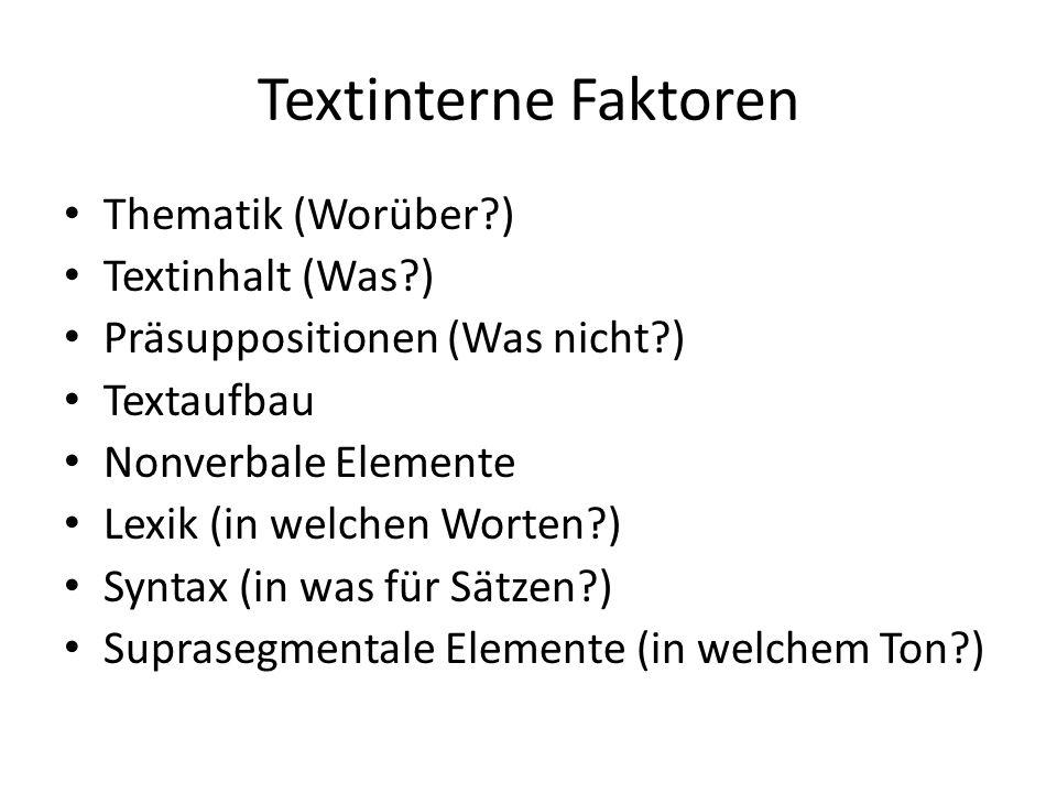 Textinterne Faktoren Thematik (Worüber?) Textinhalt (Was?) Präsuppositionen (Was nicht?) Textaufbau Nonverbale Elemente Lexik (in welchen Worten?) Syntax (in was für Sätzen?) Suprasegmentale Elemente (in welchem Ton?)