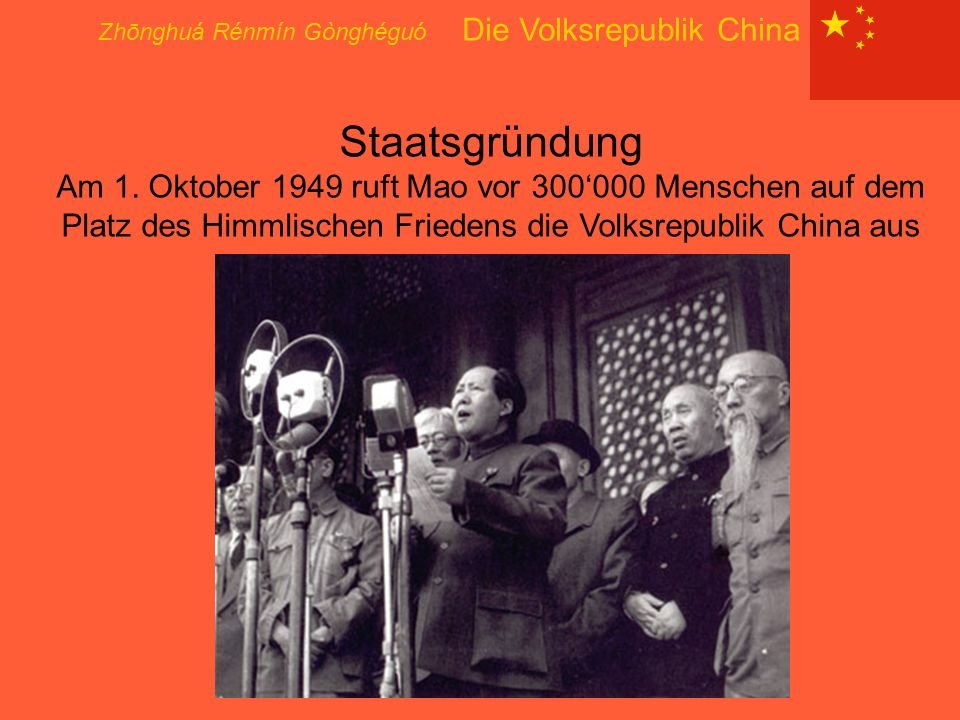 Zhōnghuá Rénmín Gònghéguó Die Volksrepublik China Staatsgründung Am 1. Oktober 1949 ruft Mao vor 300'000 Menschen auf dem Platz des Himmlischen Friede