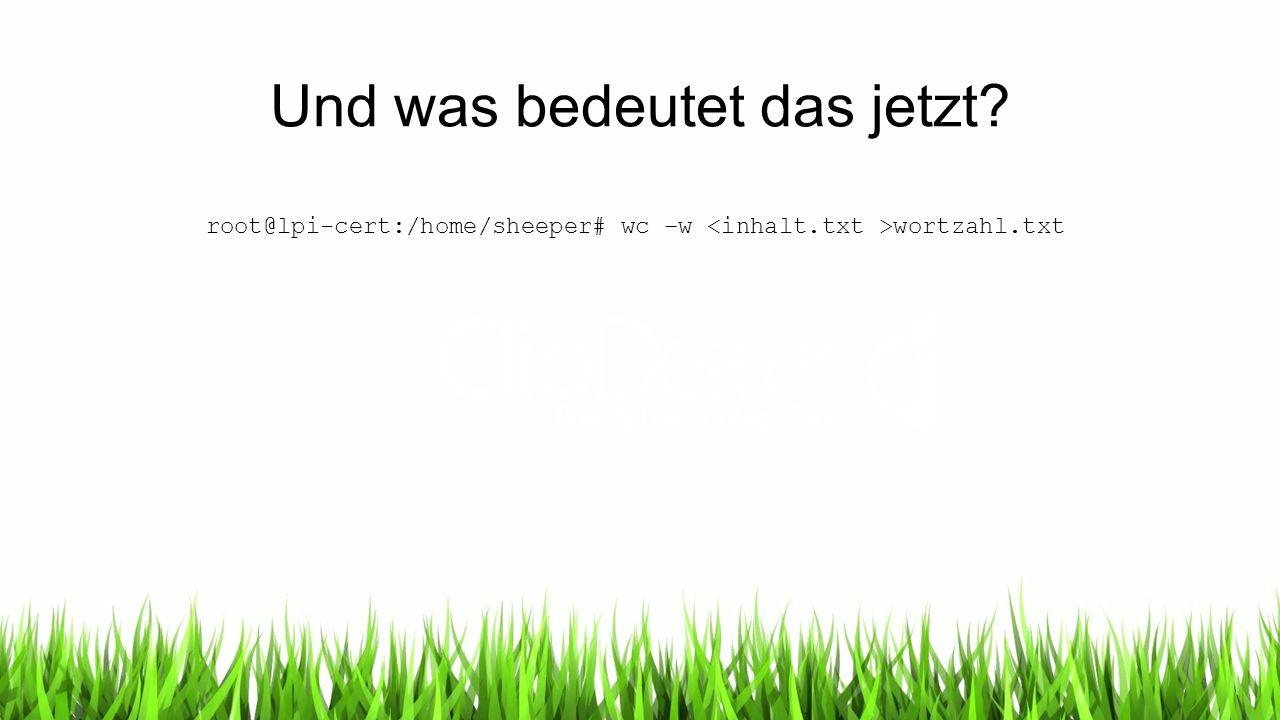 Und was bedeutet das jetzt? root@lpi-cert:/home/sheeper# wc –w wortzahl.txt