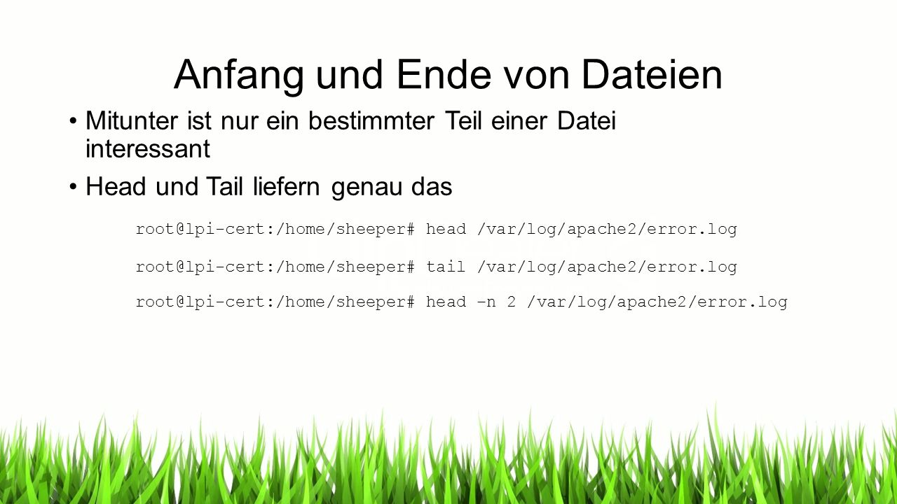 Anfang und Ende von Dateien Mitunter ist nur ein bestimmter Teil einer Datei interessant Head und Tail liefern genau das root@lpi-cert:/home/sheeper# head /var/log/apache2/error.log root@lpi-cert:/home/sheeper# tail /var/log/apache2/error.log root@lpi-cert:/home/sheeper# head –n 2 /var/log/apache2/error.log