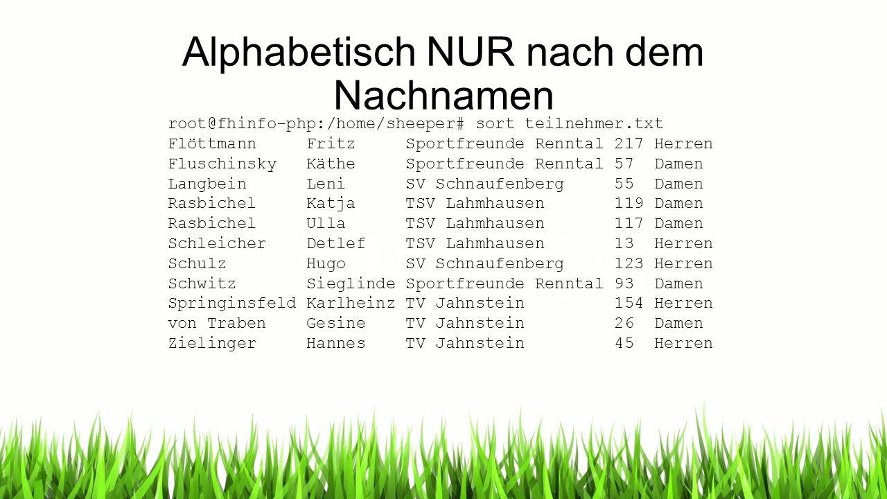 Alphabetisch NUR nach dem Nachnamen root@fhinfo-php:/home/sheeper# sort teilnehmer.txt Flöttmann Fritz Sportfreunde Renntal 217 Herren Fluschinsky Kät