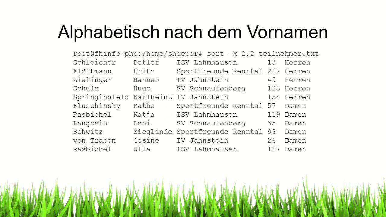 Alphabetisch nach dem Vornamen root@fhinfo-php:/home/sheeper# sort –k 2,2 teilnehmer.txt Schleicher Detlef TSV Lahmhausen 13 Herren Flöttmann Fritz Sp