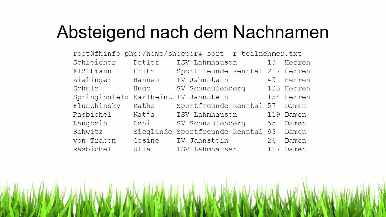 Absteigend nach dem Nachnamen root@fhinfo-php:/home/sheeper# sort –r teilnehmer.txt Schleicher Detlef TSV Lahmhausen 13 Herren Flöttmann Fritz Sportfr