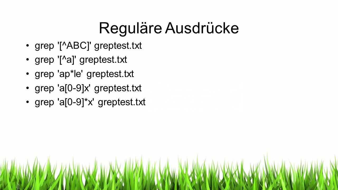 Reguläre Ausdrücke grep '[^ABC]' greptest.txt grep '[^a]' greptest.txt grep 'ap*le' greptest.txt grep 'a[0-9]x' greptest.txt grep 'a[0-9]*x' greptest.