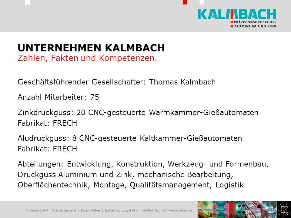 Geschäftsführender Gesellschafter: Thomas Kalmbach Anzahl Mitarbeiter: 75 Zinkdruckguss: 20 CNC-gesteuerte Warmkammer-Gießautomaten Fabrikat: FRECH Al