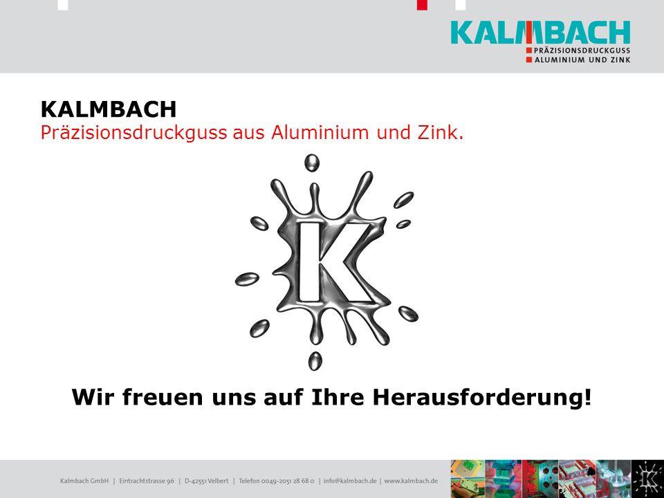 Wir freuen uns auf Ihre Herausforderung! KALMBACH Präzisionsdruckguss aus Aluminium und Zink.