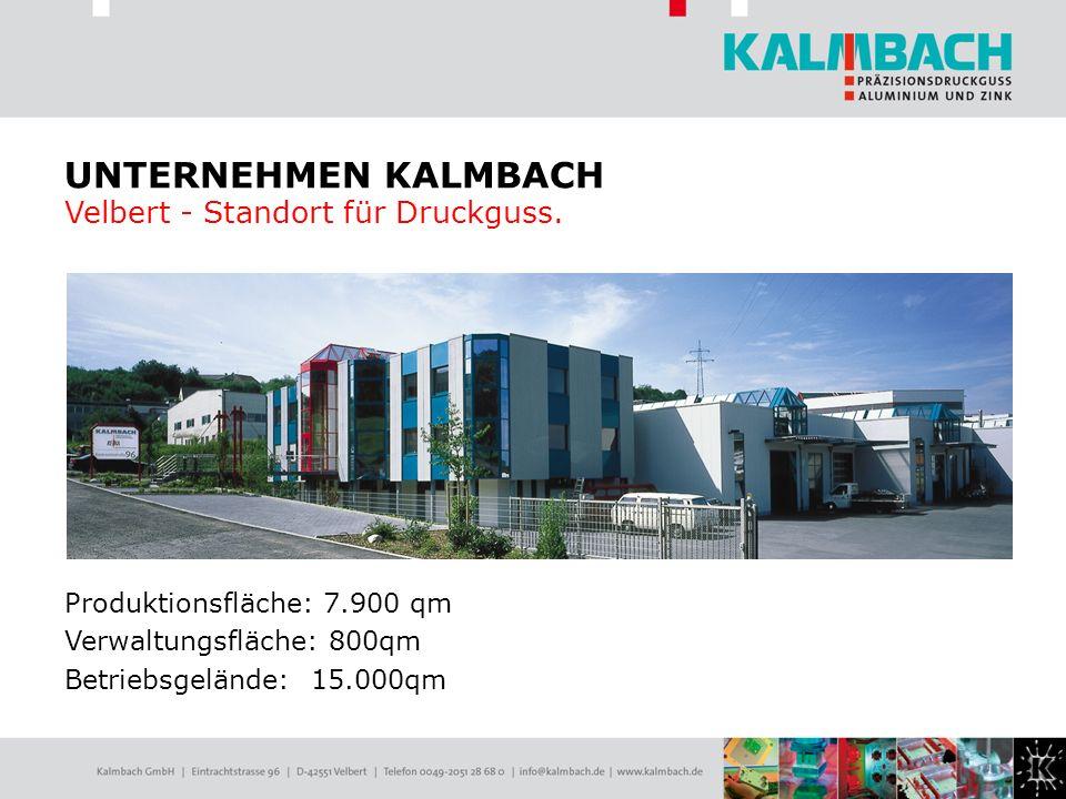 Produktionsfläche: 7.900 qm Verwaltungsfläche: 800qm Betriebsgelände: 15.000qm UNTERNEHMEN KALMBACH Velbert - Standort für Druckguss.