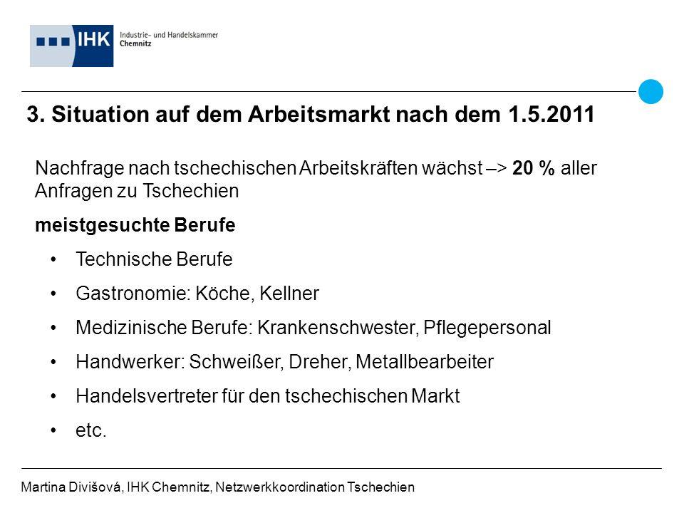 3. Situation auf dem Arbeitsmarkt nach dem 1.5.2011 Martina Divišová, IHK Chemnitz, Netzwerkkoordination Tschechien Nachfrage nach tschechischen Arbei