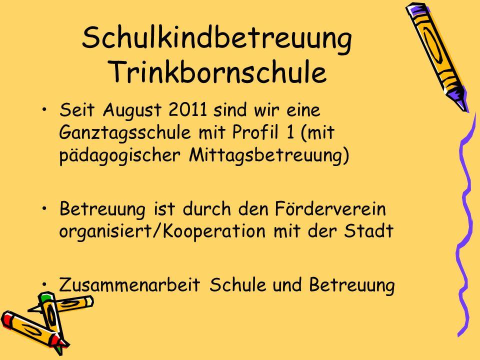 Schulkindbetreuung Trinkbornschule Seit August 2011 sind wir eine Ganztagsschule mit Profil 1 (mit pädagogischer Mittagsbetreuung) Betreuung ist durch den Förderverein organisiert/Kooperation mit der Stadt Zusammenarbeit Schule und Betreuung