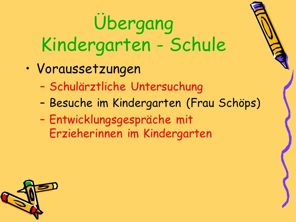 Übergang Kindergarten - Schule Voraussetzungen –Schulärztliche Untersuchung –Besuche im Kindergarten (Frau Schöps) –Entwicklungsgespräche mit Erzieherinnen im Kindergarten