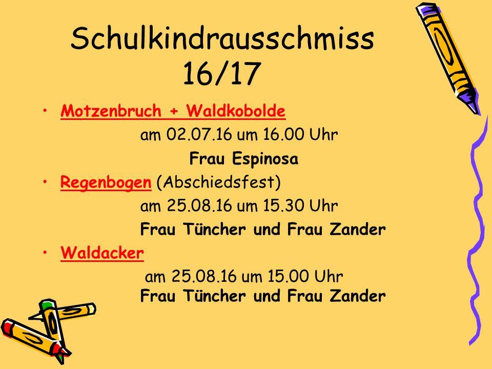 Schulkindrausschmiss 16/17 Motzenbruch + Waldkobolde am 02.07.16 um 16.00 Uhr Frau Espinosa Regenbogen (Abschiedsfest) am 25.08.16 um 15.30 Uhr Frau Tüncher und Frau Zander Waldacker am 25.08.16 um 15.00 Uhr Frau Tüncher und Frau Zander