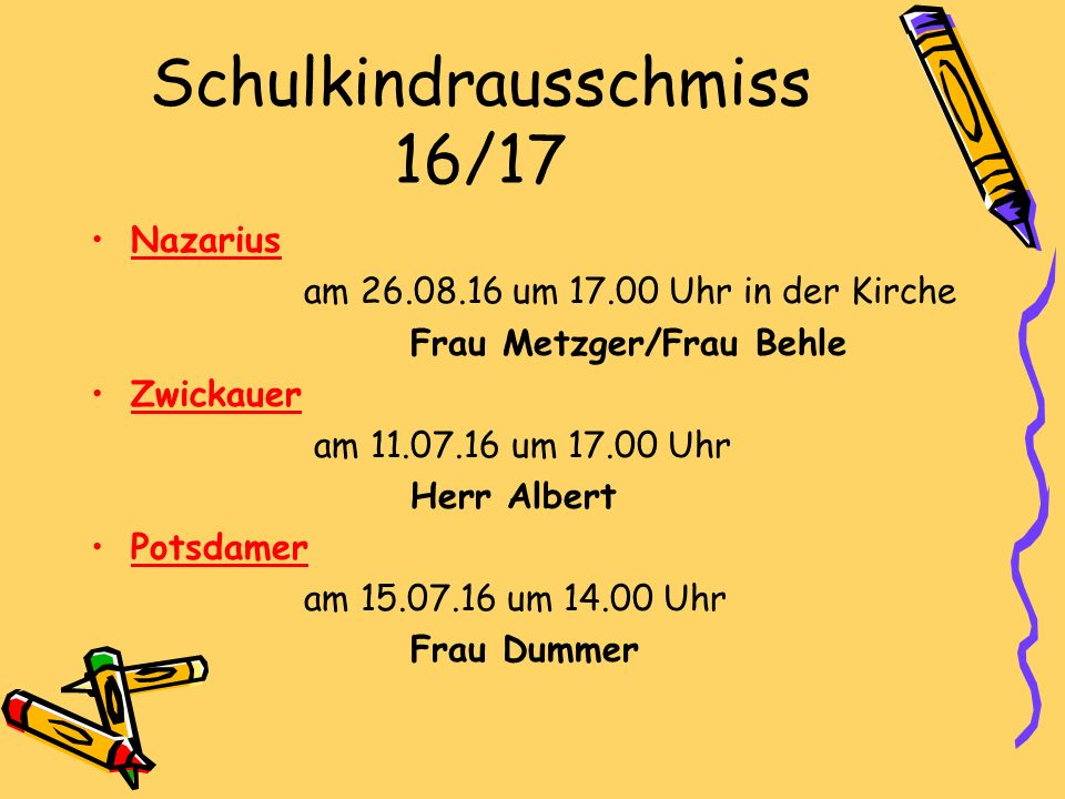 Schulkindrausschmiss 16/17 Nazarius am 26.08.16 um 17.00 Uhr in der Kirche Frau Metzger/Frau Behle Zwickauer am 11.07.16 um 17.00 Uhr Herr Albert Potsdamer am 15.07.16 um 14.00 Uhr Frau Dummer