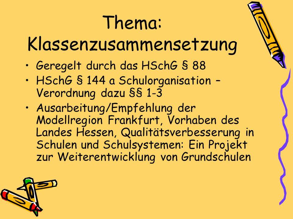Thema: Klassenzusammensetzung Geregelt durch das HSchG § 88 HSchG § 144 a Schulorganisation – Verordnung dazu §§ 1-3 Ausarbeitung/Empfehlung der Modellregion Frankfurt, Vorhaben des Landes Hessen, Qualitätsverbesserung in Schulen und Schulsystemen: Ein Projekt zur Weiterentwicklung von Grundschulen