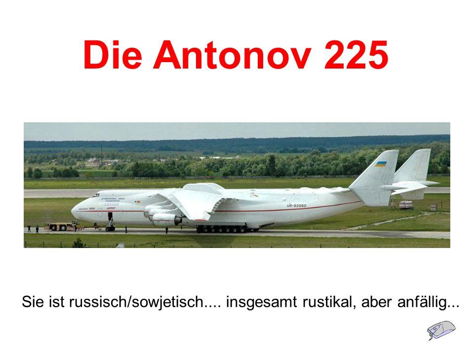 Die Antonov 225 Sie ist russisch/sowjetisch.... insgesamt rustikal, aber anfällig...
