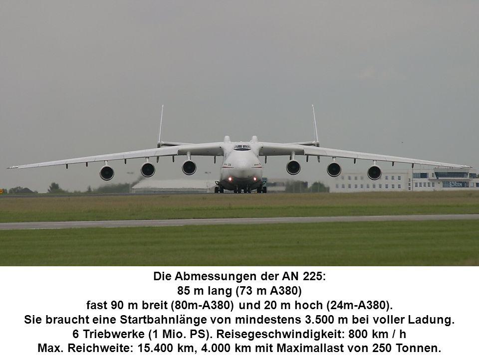Die Abmessungen der AN 225: 85 m lang (73 m A380) fast 90 m breit (80m-A380) und 20 m hoch (24m-A380).