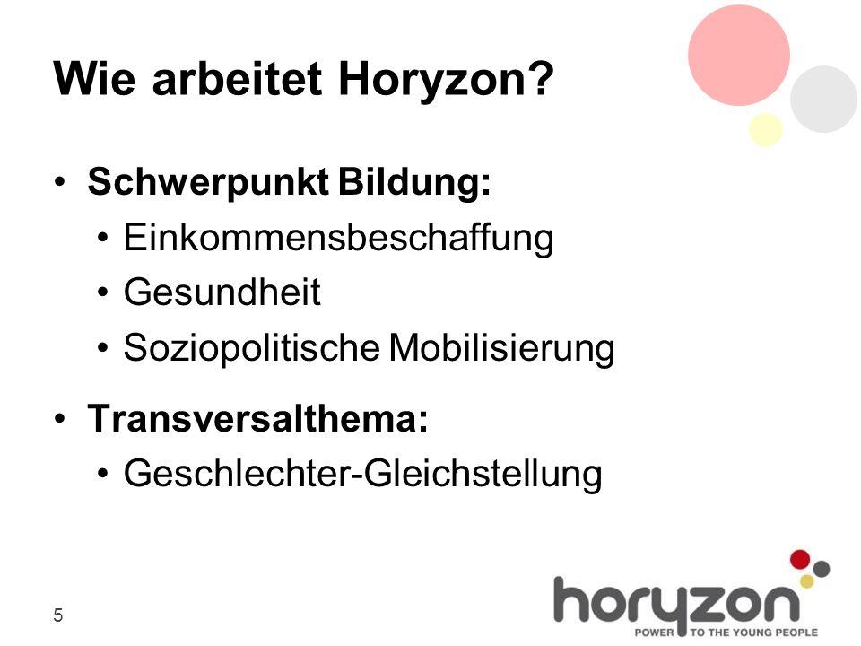 5 Wie arbeitet Horyzon? Schwerpunkt Bildung: Einkommensbeschaffung Gesundheit Soziopolitische Mobilisierung Transversalthema: Geschlechter-Gleichstell
