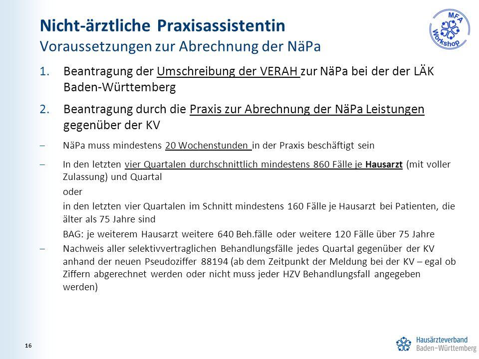 Nicht-ärztliche Praxisassistentin Voraussetzungen zur Abrechnung der NäPa 1.Beantragung der Umschreibung der VERAH zur NäPa bei der der LÄK Baden-Württemberg 2.Beantragung durch die Praxis zur Abrechnung der NäPa Leistungen gegenüber der KV  NäPa muss mindestens 20 Wochenstunden in der Praxis beschäftigt sein  In den letzten vier Quartalen durchschnittlich mindestens 860 Fälle je Hausarzt (mit voller Zulassung) und Quartal oder in den letzten vier Quartalen im Schnitt mindestens 160 Fälle je Hausarzt bei Patienten, die älter als 75 Jahre sind BAG: je weiterem Hausarzt weitere 640 Beh.fälle oder weitere 120 Fälle über 75 Jahre  Nachweis aller selektivvertraglichen Behandlungsfälle jedes Quartal gegenüber der KV anhand der neuen Pseudoziffer 88194 (ab dem Zeitpunkt der Meldung bei der KV – egal ob Ziffern abgerechnet werden oder nicht muss jeder HZV Behandlungsfall angegeben werden) 16