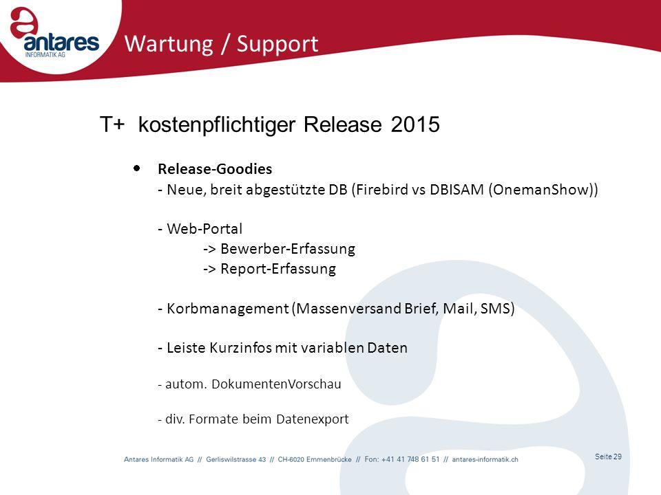 Seite 29 Wartung / Support T+ kostenpflichtiger Release 2015  Release-Goodies - Neue, breit abgestützte DB (Firebird vs DBISAM (OnemanShow)) - Web-Portal -> Bewerber-Erfassung -> Report-Erfassung - Korbmanagement (Massenversand Brief, Mail, SMS) - Leiste Kurzinfos mit variablen Daten - autom.