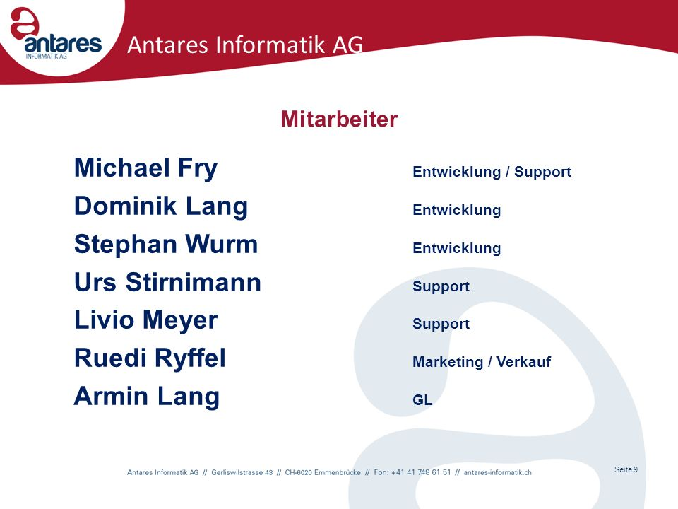 Seite 9 Antares Informatik AG Mitarbeiter Michael Fry Entwicklung / Support Dominik Lang Entwicklung Stephan Wurm Entwicklung Urs Stirnimann Support Livio Meyer Support Ruedi Ryffel Marketing / Verkauf Armin Lang GL