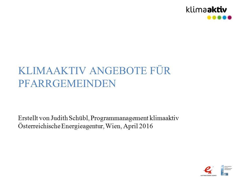 KLIMAAKTIV ANGEBOTE FÜR PFARRGEMEINDEN Erstellt von Judith Schübl, Programmanagement klimaaktiv Österreichische Energieagentur, Wien, April 2016